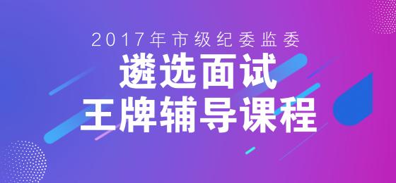 2017年市级纪委监委遴选面试王牌
